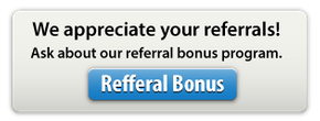 We appreciate your referrals! Ask about our referral bonus program.